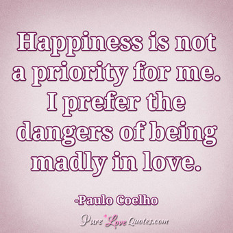 Happiness is not a priority for me. I prefer the dangers of being madly in love.