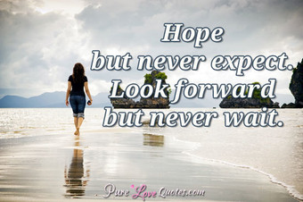 Hope but never expect. Look forward but never wait.