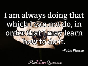I am always doing that which I can not do, in order that I may learn how to do it.
