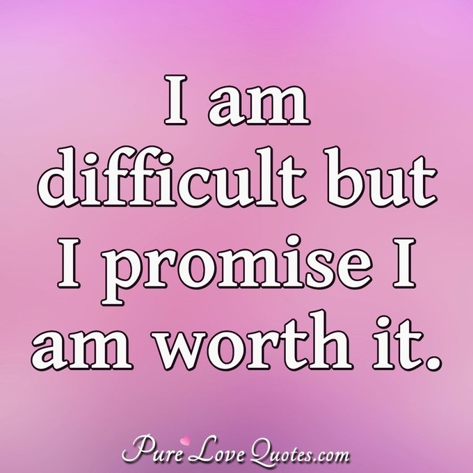 I am difficult but I promise I am worth it. - Anonymous