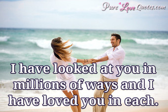 I have looked at you in millions of ways and I have loved you in each.
