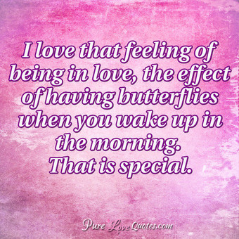 I love that feeling of being in love, the effect of having butterflies when you wake up in the morning. That is special.