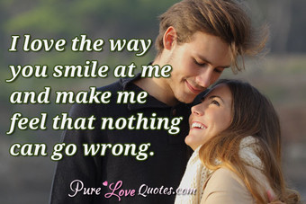 I love the way you smile at me and make me feel that nothing can go wrong.