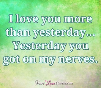 I love you more than yesterday... Yesterday you got on my nerves.