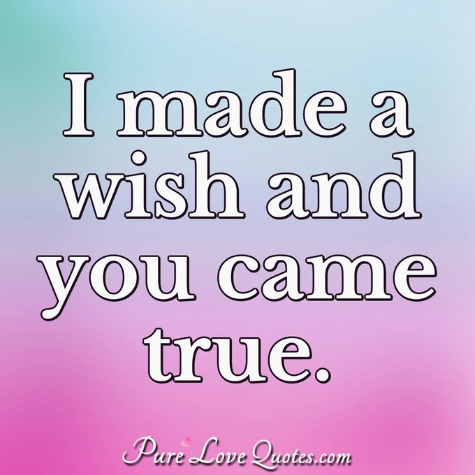 I made a wish and you came true. - Anonymous
