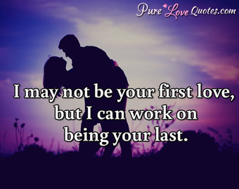 I may not be your first love, but I can work on being your last.