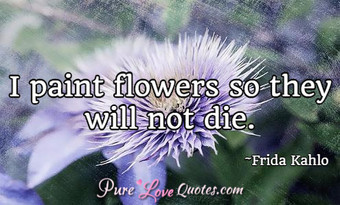 I paint flowers so they will not die.