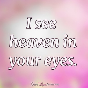 I see heaven in your eyes.