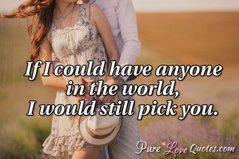 If I could have anyone in the world, I would still pick you.