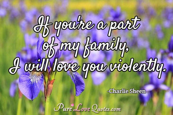 If you're a part of my family, I will love you violently.