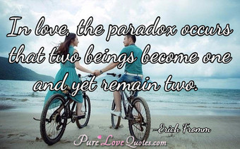 In love, the paradox occurs that two beings become one and yet remain two.