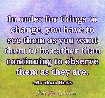 In order for things to change, you have to see them as you want them to be rather than continuing to observe them as they are.