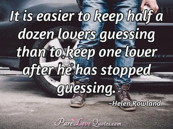It is easier to keep half a dozen lovers guessing than to keep one lover after he has stopped guessing.