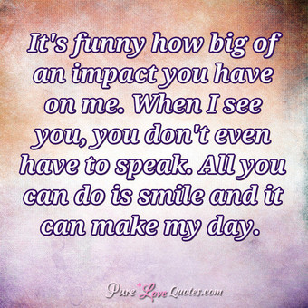 It's funny how big of an impact you have on me. When I see you, you don't even have to speak. All you can do is smile and it can make my day.