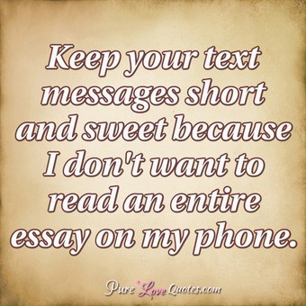 Keep your text messages short and sweet because I don't want to read an entire essay on my phone.