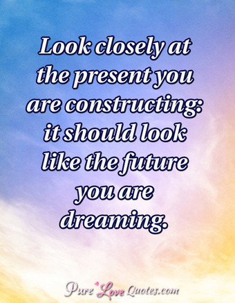 Look closely at the present you are constructing: it should look like the future you are dreaming.