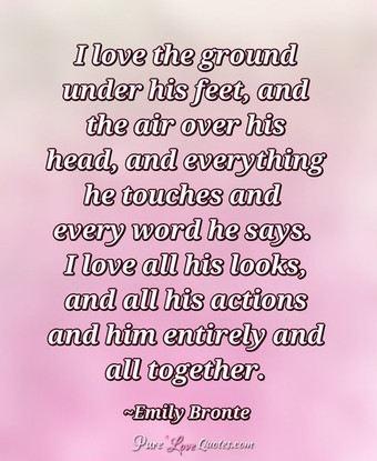 I love the ground under his feet, and the air over his head, and everything he touches and every word he says. I love all his looks, and all his actions and him entirely and all together.
