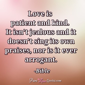 Love is patient and kind. It isn't jealous and it doesn't sing its own praises, nor is it ever arrogant.
