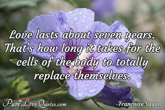 Love lasts about seven years. That's how long it takes for the cells of the body to totally replace themselves.