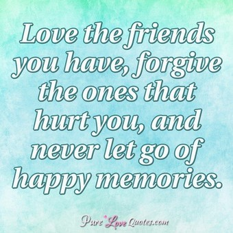 Love the friends you have, forgive the ones that hurt you, and never let go of happy memories.
