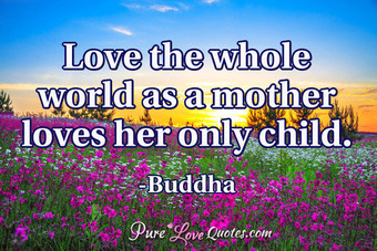 Love the whole world as a mother loves her only child.