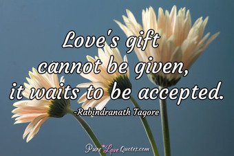 Love's gift cannot be given, it waits to be accepted.