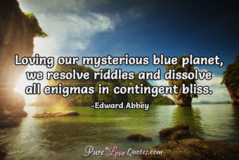 Loving our mysterious blue planet, we resolve riddles and dissolve all enigmas in contingent bliss.