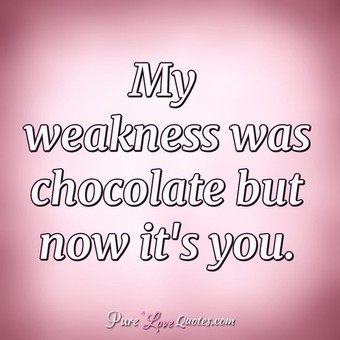 My weakness was chocolate but now it's you.