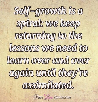 Self-growth is a spiral: we keep returning to the lessons we need to learn over and over again until they're assimilated.