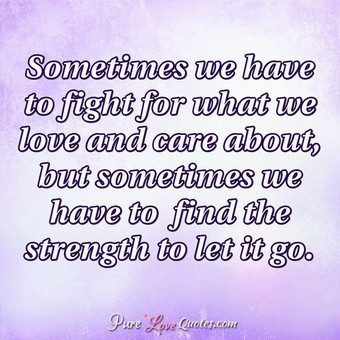 Sometimes we have to flight for what we love and care about, but sometimes we have to  find the strength to let it go.