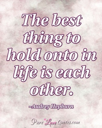 The best thing to hold onto in life is each other.