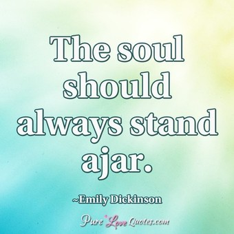 The soul should always stand ajar.