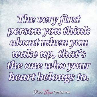 The very first person you think about when you wake up, that's the one who your heart belongs to.