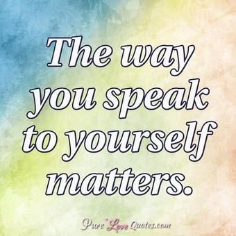 The way you speak to yourself matters.