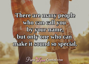 There are many people who can call you by your name, but only one who can make it sound so special.