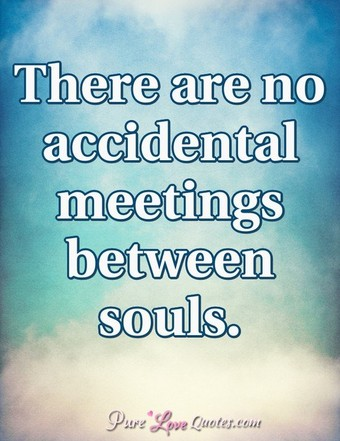 There are no accidental meetings between souls.