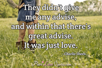 They didn't give me any advice, and within that there's great advice.  It was just love.