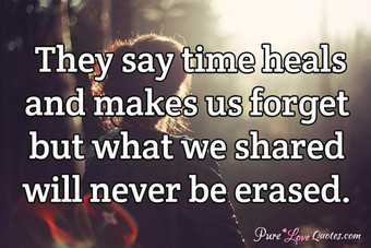 They say time heals and makes us forget but what we shared will never be erased.