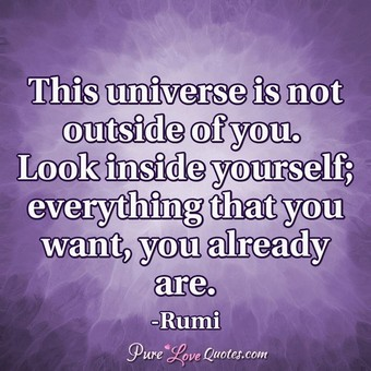 This universe is not outside of you. Look inside yourself; everything that you want, you already are.
