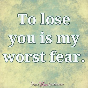 To lose you is my worst fear.