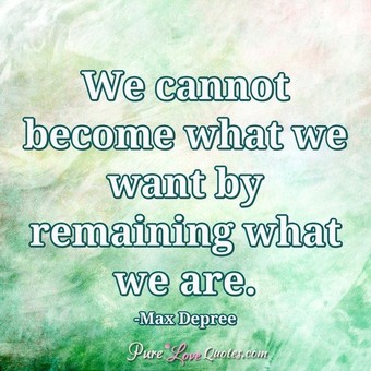 We cannot become what we want by remaining what we are.