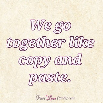 We go together like copy and paste.