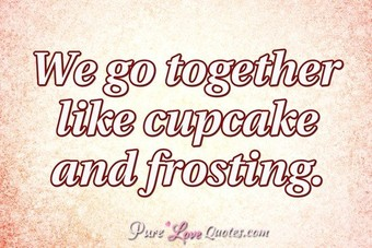 We go together like cupcake and frosting.