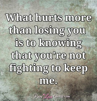 What hurts more than losing you is to knowing that you're not fighting to keep me.