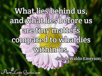 What lies behind us, and what lies before us are tiny matters compared to what lies within us.