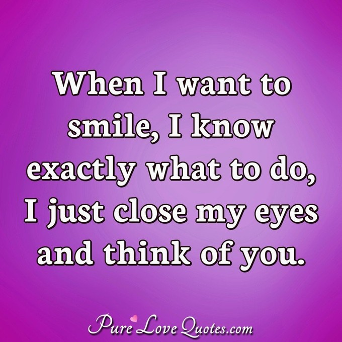 When I want to smile, I know exactly what to do, I just close my eyes and think of you. - Anonymous