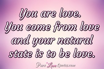 You are love. You come from love and your natural state is to be love.