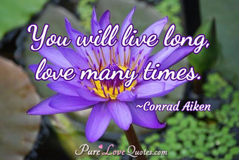 You will live long, love many times.