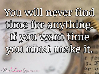 You will never find time for anything. If you want time you must make it.
