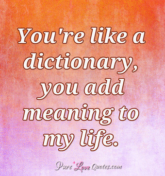 You're like a dictionary, you add meaning to my life.